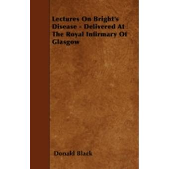 Lectures On Brights Disease  Delivered At The Royal Infirmary Of Glasgow by Black & Donald