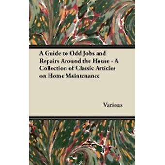 A Guide to Odd Jobs and Repairs Around the House  A Collection of Classic Articles on Home Maintenance by Various