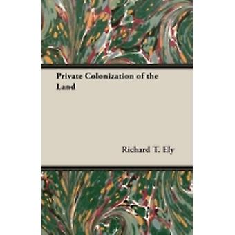 Private Colonization of the Land by Ely & Richard T.