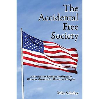 The Accidental Free Society A Historical and Modern Worldview of Dictators Democracies Terrors and Utopias by Schober & Mike
