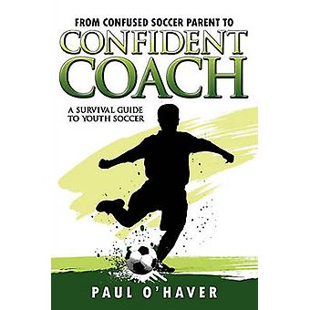 From Confused Soccer Parent to Confident Coach A Survival Guide to Youth Soccer by OHaver & Paul