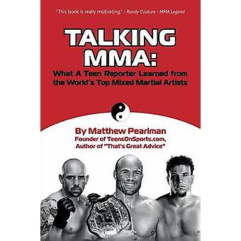Talking MMA What a Teen Reporter Learned from the Worlds Top Mixed Martial Artists by Pearlman & Matthew