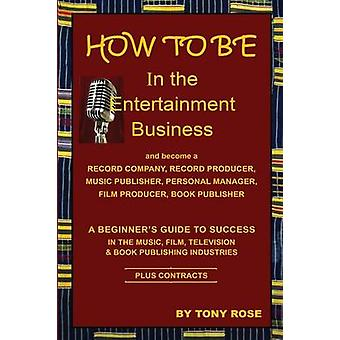 HOW TO BE In the Entertainment Business   A Beginners Guide to Success in the Music Film Television and Book Publishing Industries by Rose & Tony
