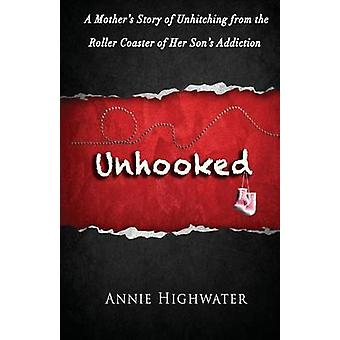 Unhooked A Mothers Story of Unhitching from the Roller Coaster of Her Sons Addiction by Highwater & Annie