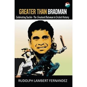 Greater Than Bradman Celebrating Sachin  The Greatest Batsman in Cricket History by Fernandez & Rudolph Lambert