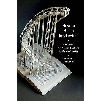 How to be an Intellectual - Essays on Criticism - Culture - and the Un