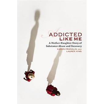 Addicted Like Me - A Mother-Daughter Story of Substance Abuse and Reco