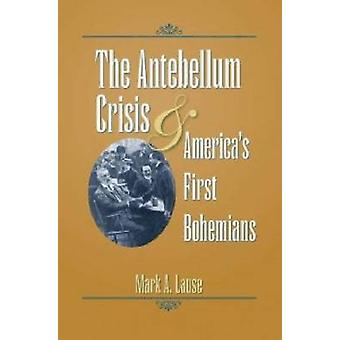 The Antebellum Crisis and America's First Bohemians by Mark A. Lause