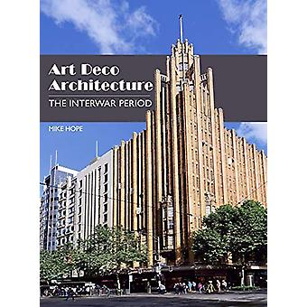 Art Deco Architecture - The Interwar Period by Mike Hope - 97817850059