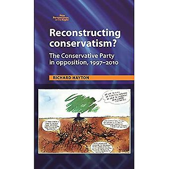 Reconstructing Conservatism?: The Conservative Party in Opposition, 1997-2010 (New Perspectives on the Right)