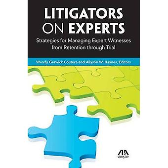 Litigators on Experts - Strategies for Managing Expert Witnesses from
