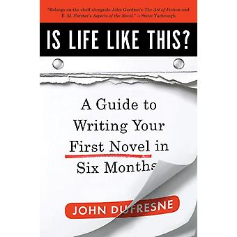 Is Life Like This  A Guide to Writing Your First Novel in Six Months by John Dufresne