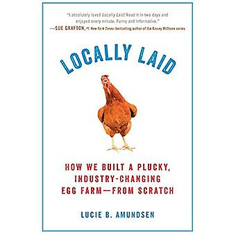 Locally Laid: How We Built� a Plucky, Industry-Changing� Egg Farm - From Scratch
