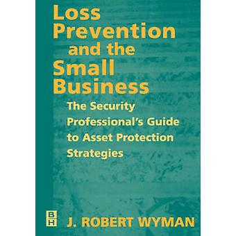 Loss Prevention and the Small Business The Security Professionals Guide to Asset Protection Strategies by Wyman & John Robert