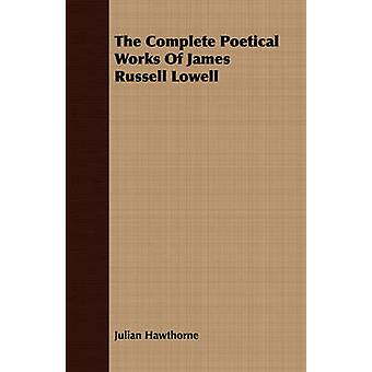 The Complete Poetical Works of James Russell Lowell by Hawthorne & Julian