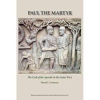 Paul the Martyr The Cult of the Apostle in the Latin West by Eastman & David L.
