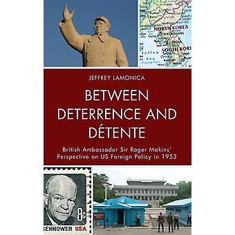 Between Deterrence and Detente  British Ambassador Sir Roger Makins Perspective on US Foreign Policy in 1953 by Jeffrey LaMonica