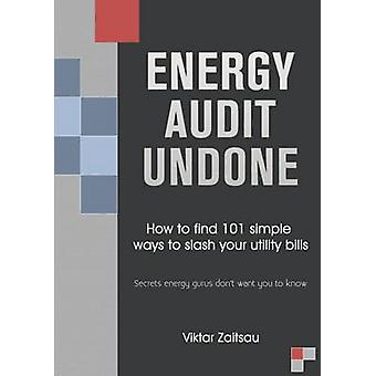 Energy Audit Undone. How to find 101 simple ways to slash your utility bills.Secrets energy gurus dont want you to know. by Zaitsau & Viktar