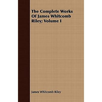 The Complete Works Of James Whitcomb Riley Volume I by Riley & James Whitcomb