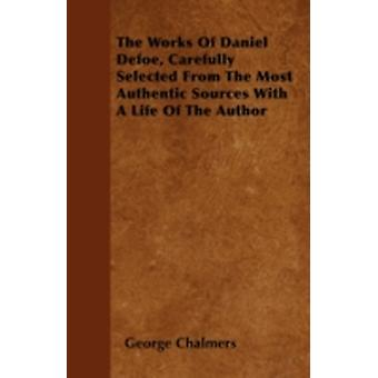 The Works Of Daniel Defoe Carefully Selected From The Most Authentic Sources With A Life Of The Author by Chalmers &  George