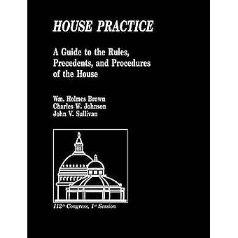 House Practice A Guide to the Rules Precedents and Procedures of the House by Sullivan & John V.