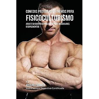 Comidas Proteicas Extremas Para Fisicoculturismo Abulte su Cuerpo Rpido sin Batidos Musculares o Suplementos by Correa & Joseph