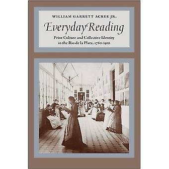 Everyday Reading Print Culture and Collective Identity in the Rio de la Plata 17801910 by Acree Jr. & William Garrett