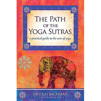 Path of the Yoga Sutras  A Practical Guide to the Core of Yoga by Nicolai Bachman
