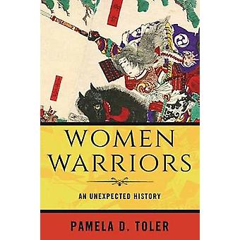 Women Warriors - An Unexpected History by Pamela D. Toler - 9780807064