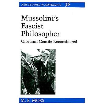 Mussolini's Fascist Philosopher - Giovanni Gentile Reconsidered by M.E