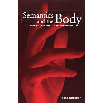 Semantics and the Body - Meaning from Frege to the Postmodern by Horst