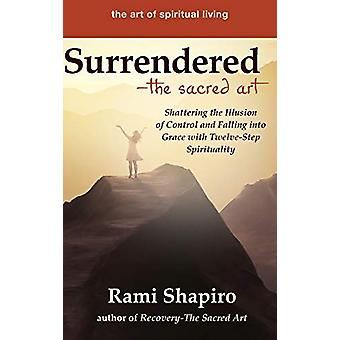 Surrendered-The Sacred Art - Shattering the Illusion of Control and Fa