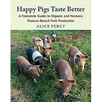 Happy Pigs Taste Better - A Complete Guide to Organic and Humane Pastu