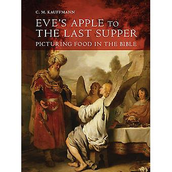 Eve`s Apple to the Last Supper - Picturing Food in the Bible by C.M.