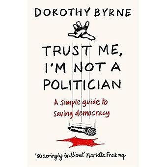 TRUST ME, I'M NOT A POLITICIAN: A simple guide to saving democracy