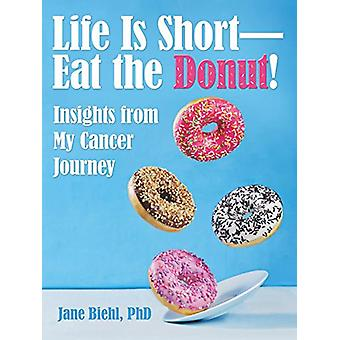 Life Is Short-Eat the Donut! - Insights from My Cancer Journey by Phd