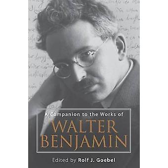 A Companion to the Works of Walter Benjamin by Rolf J. Goebel - 97815