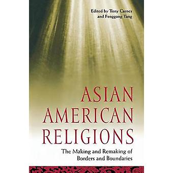 Asian American Religions The Making and Remaking of Borders and Boundaries by Carnes & Tony