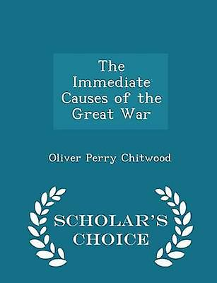 The Immediate Causes of the Great War  Scholars Choice Edition by Chitwood & Oliver Perry