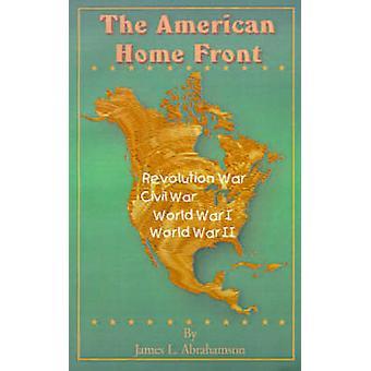 The American Home Front Revolutionary War Civil War World War I World War II by Abrahamson & James L.