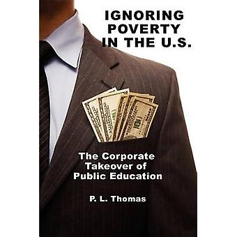 Ignoring Poverty in the U.S. the Corporate Takeover of Public Education by Thomas & P. L.