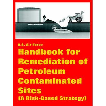 Handbook for Remediation of Petroleum Contaminated Sites A RiskBased Strategy by U.S. Air Force