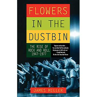 Flowers in the Dustbin The Rise of Rock and Roll 19471977 by Miller & James