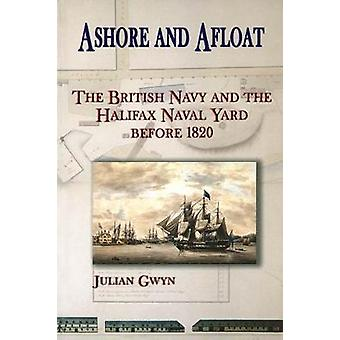 Ashore and Afloat The British Navy and the Halifax Naval Yard by Gwyn & Julian