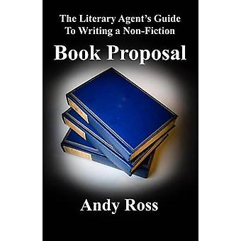 The Literary Agents Guide to Writing a NonFiction Book Proposal by Ross & Andy