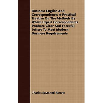 Business English And Correspondence A Practical Treatise On The Methods By Which Expert Correspondents Produce Clear And Forceful Letters To Meet Modern Business Requirements by Barrett & Charles Raymond