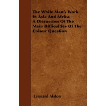 The White Mans Work In Asia And Africa  A Discussion Of The Main Difficulties Of The Colour Question by Alston & Leonard