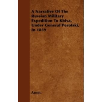 A Narrative Of The Russian Military Expedition To Khiva Under General Perofski In 1839 by Anon.