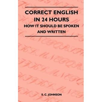 Correct English in 24 Hours  How It Should Be Spoken and Written by Johnson & S. C.