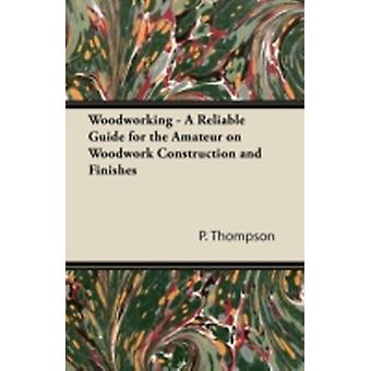 Woodworking  A Reliable Guide for the Amateur on Woodwork Construction and Finishes by Thompson & P.